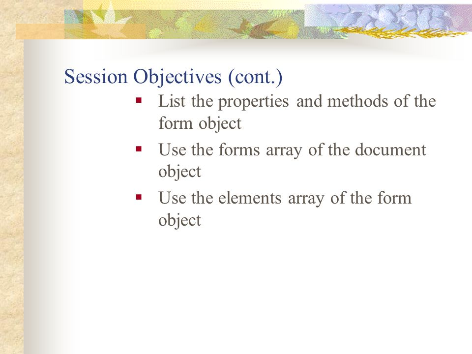 Session Objectives (cont.)  List the properties and methods of the form object  Use the forms array of the document object  Use the elements array