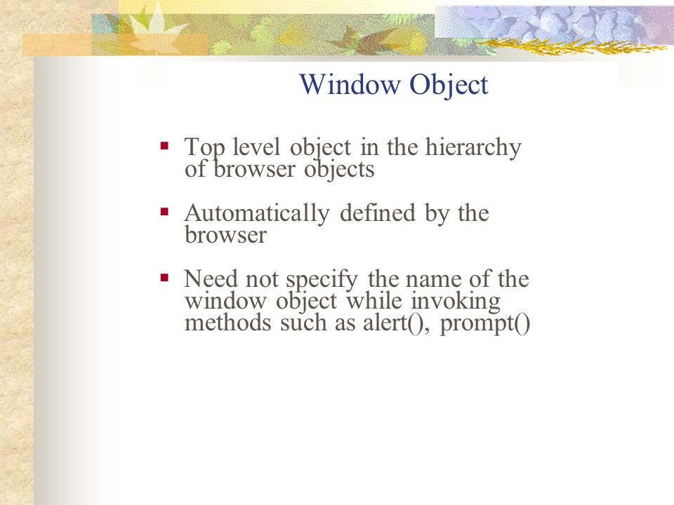 Window Object  Top level object in the hierarchy of browser objects  Automatically defined by the browser  Need not specify the name of the window