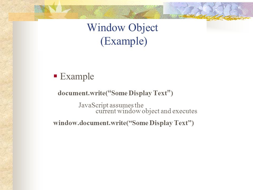 """Window Object (Example)  Example document.write( """" Some Display Text """" ) JavaScript assumes the current window object and executes window.document.wr"""
