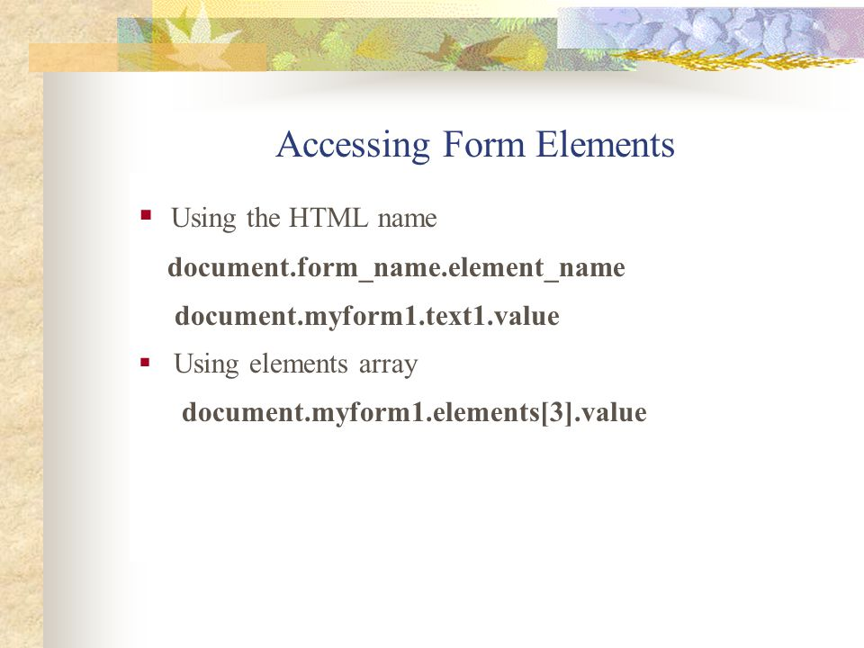 Accessing Form Elements  Using the HTML name document.form_name.element_name document.myform1.text1.value  Using elements array document.myform1.ele