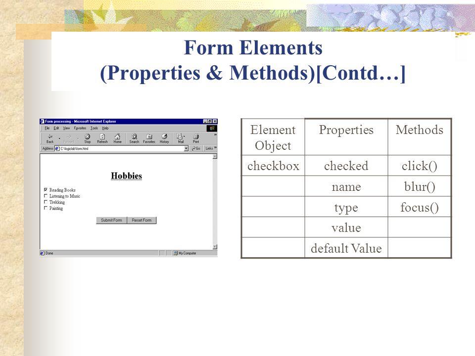 Form Elements (Properties & Methods)[Contd…] Element Object PropertiesMethods checkboxcheckedclick() nameblur() typefocus() value default Value