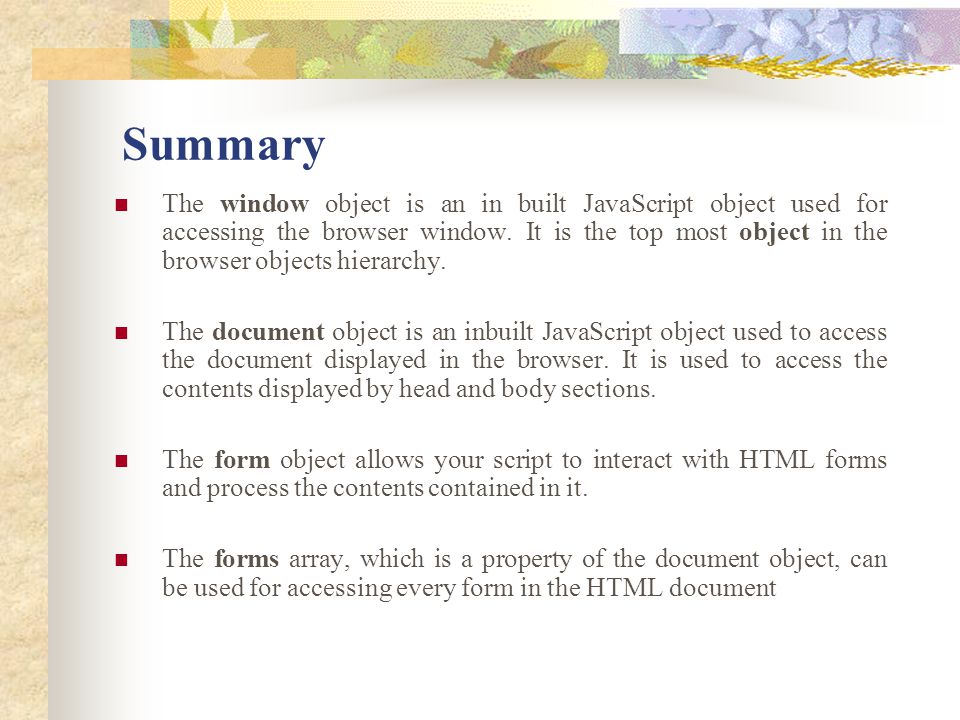 The window object is an in built JavaScript object used for accessing the browser window. It is the top most object in the browser objects hierarchy.