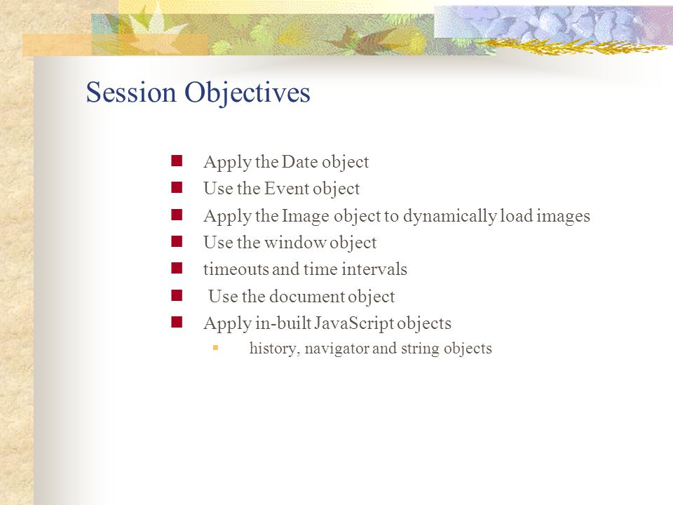 Session Objectives Apply the Date object Use the Event object Apply the Image object to dynamically load images Use the window object timeouts and tim