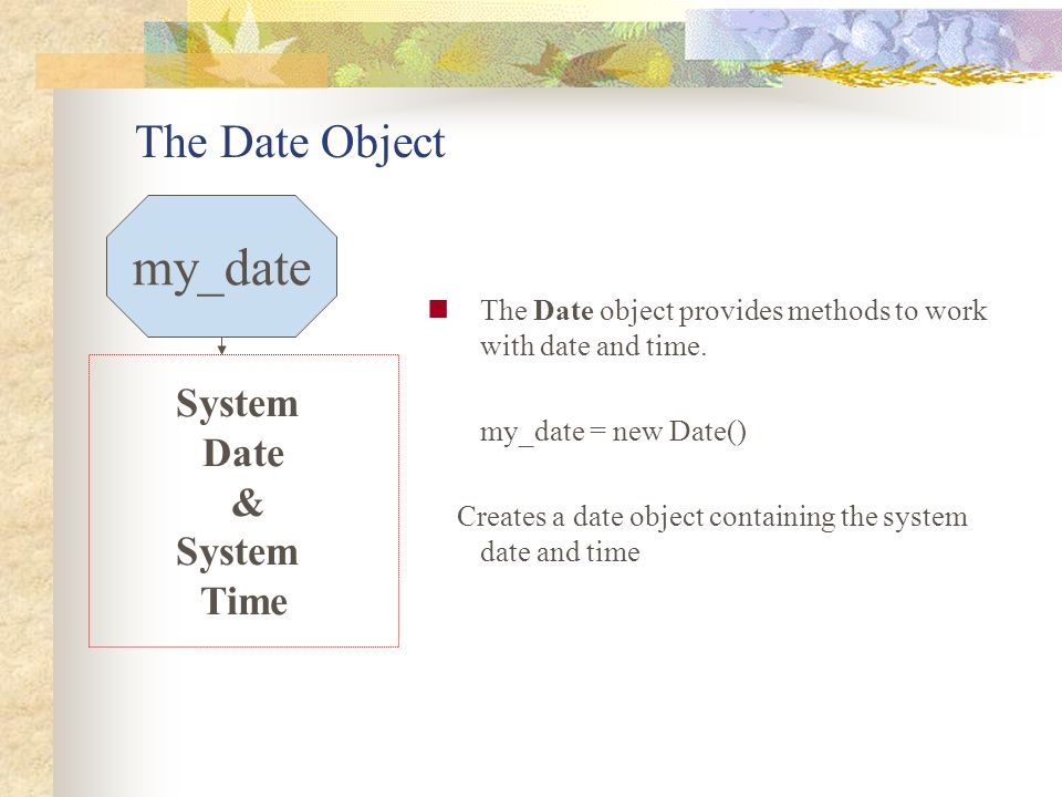 The Date Object The Date object provides methods to work with date and time. my_date = new Date() Creates a date object containing the system date and