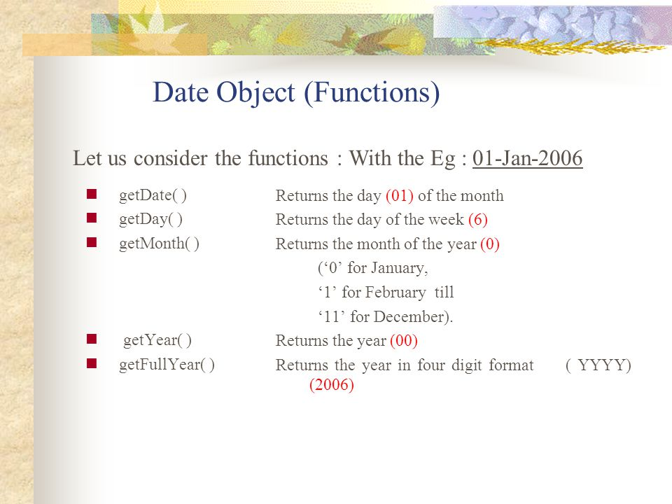 Date Object (Functions) getDate( ) getDay( ) getMonth( ) getYear( ) getFullYear( ) Returns the day (01) of the month Returns the day of the week (6) R