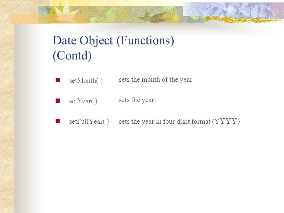 Date Object (Functions) (Contd) setMonth( ) setYear( ) setFullYear( ) sets the month of the year sets the year sets the year in four digit format (Y Y
