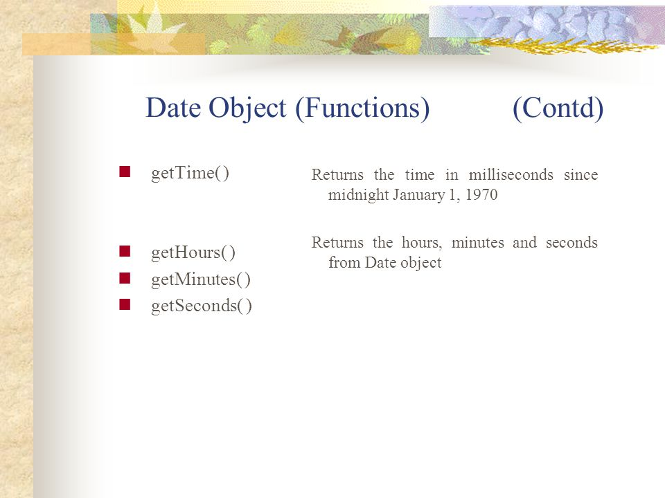 Date Object (Functions) (Contd) getTime( ) getHours( ) getMinutes( ) getSeconds( ) Returns the time in milliseconds since midnight January 1, 1970 Ret