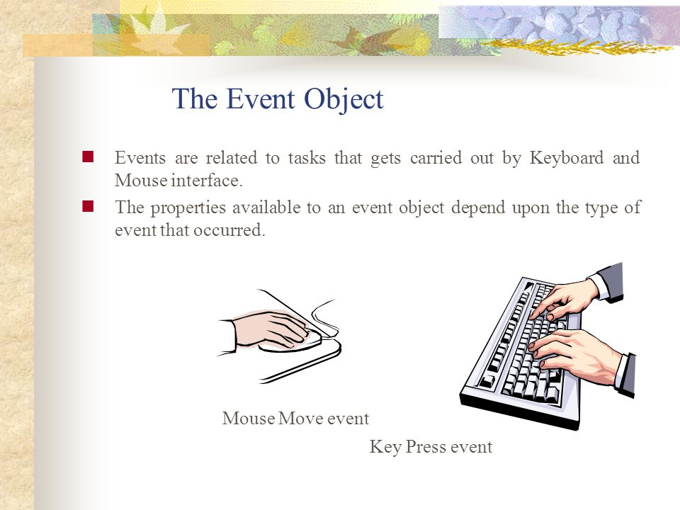 The Event Object Events are related to tasks that gets carried out by Keyboard and Mouse interface. The properties available to an event object depend