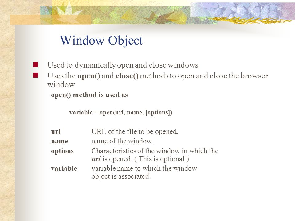 Window Object Used to dynamically open and close windows Uses the open() and close() methods to open and close the browser window. open() method is us