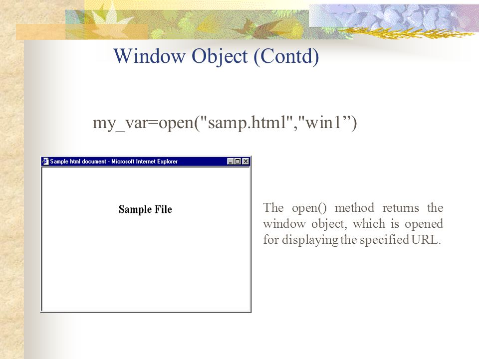 Window Object (Contd) The open() method returns the window object, which is opened for displaying the specified URL. my_var=open(