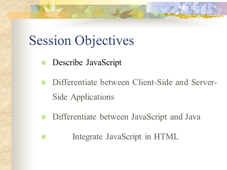 Session Objectives Describe JavaScript Differentiate between Client-Side and Server- Side Applications Differentiate between JavaScript and Java Integ
