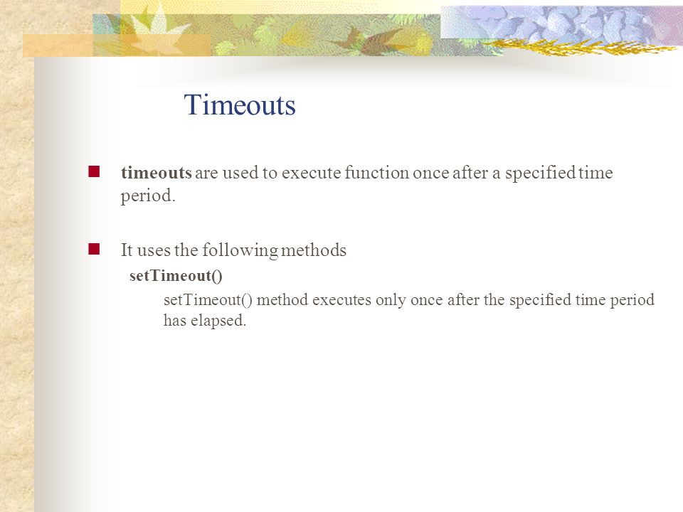 Timeouts timeouts are used to execute function once after a specified time period. It uses the following methods setTimeout() setTimeout() method exec