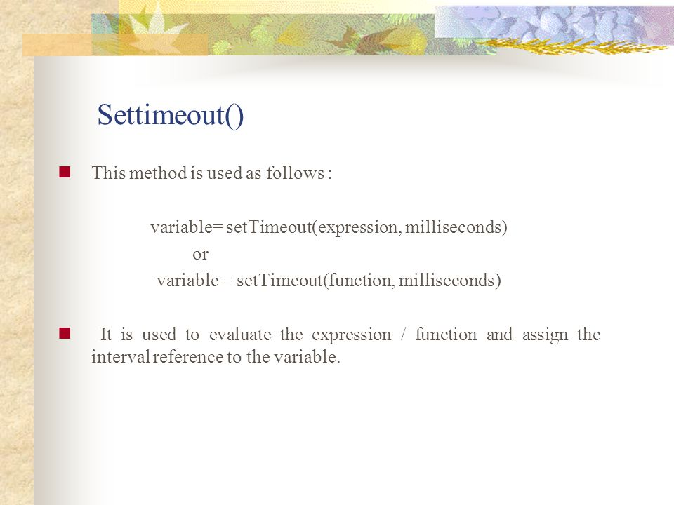 Settimeout() This method is used as follows : variable= setTimeout(expression, milliseconds) or variable = setTimeout(function, milliseconds) It is us