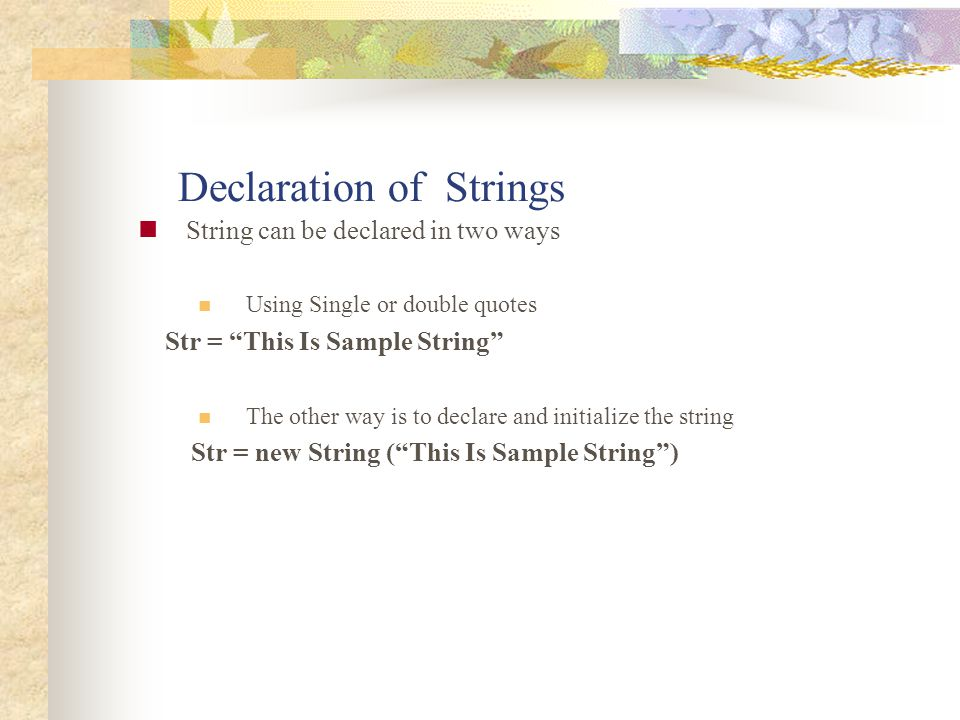 """Declaration of Strings String can be declared in two ways Using Single or double quotes Str = """"This Is Sample String"""" The other way is to declare and"""