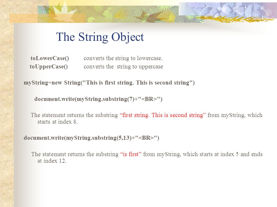 The String Object toLowerCase() converts the string to lowercase. toUpperCase() converts the string to uppercase myString=new String(