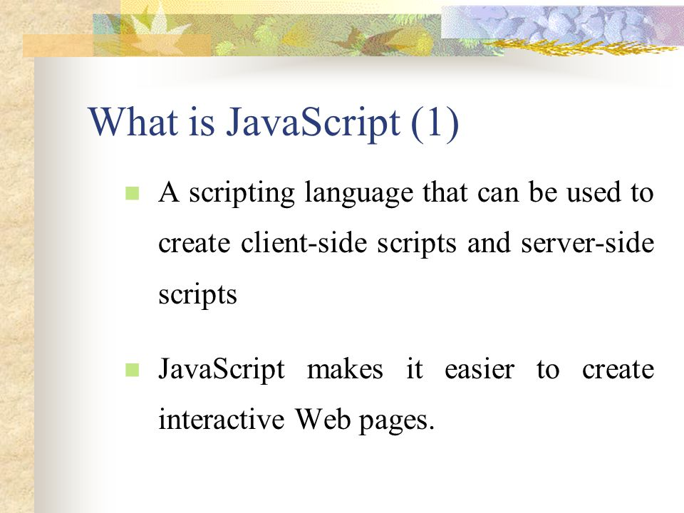 What is JavaScript (2) You can insert JavaScript statements directly into an HTML page.
