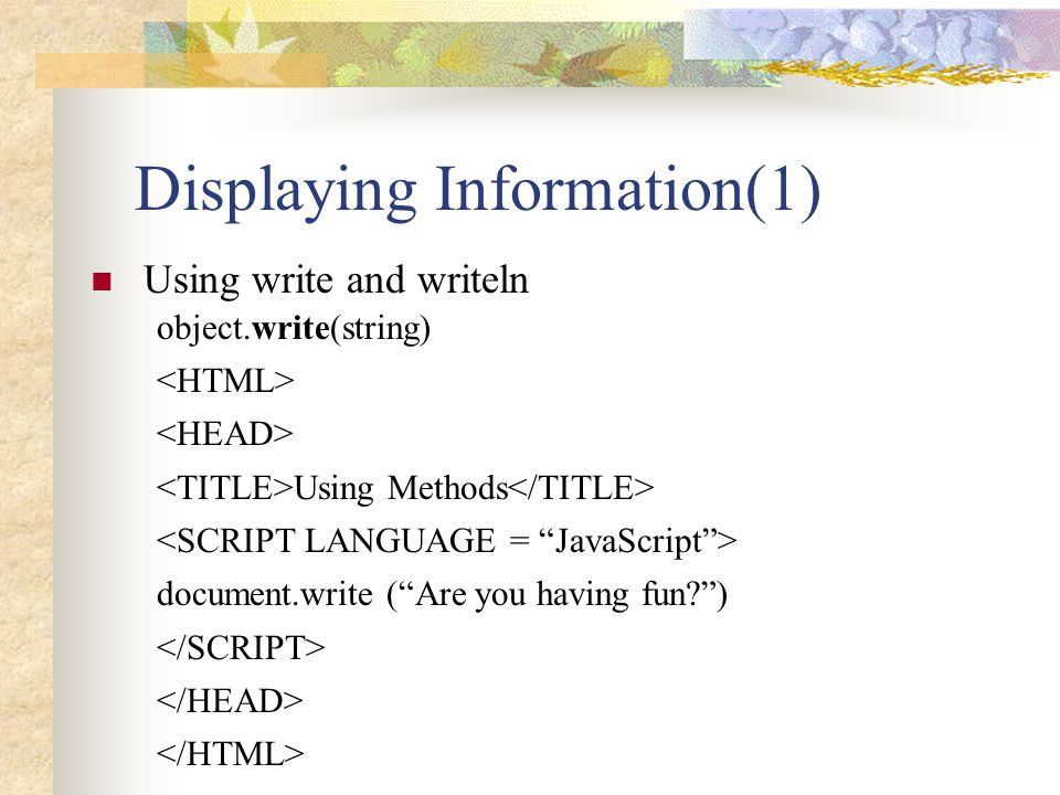 """Displaying Information(1) Using write and writeln object.write(string) Using Methods document.write (""""Are you having fun?"""")"""