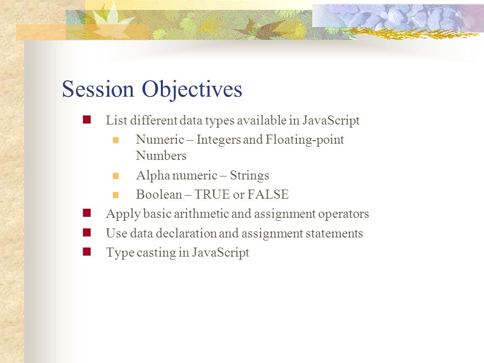 Session Objectives List different data types available in JavaScript Numeric – Integers and Floating-point Numbers Alpha numeric – Strings Boolean – T
