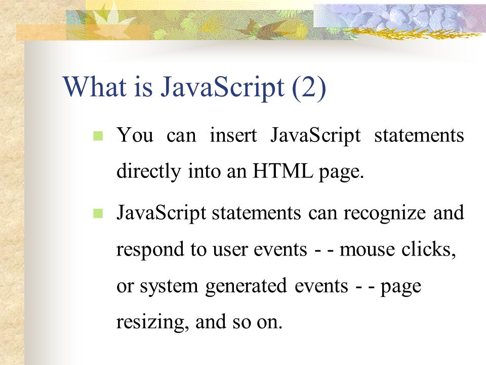What is JavaScript (2) You can insert JavaScript statements directly into an HTML page. JavaScript statements can recognize and respond to user events
