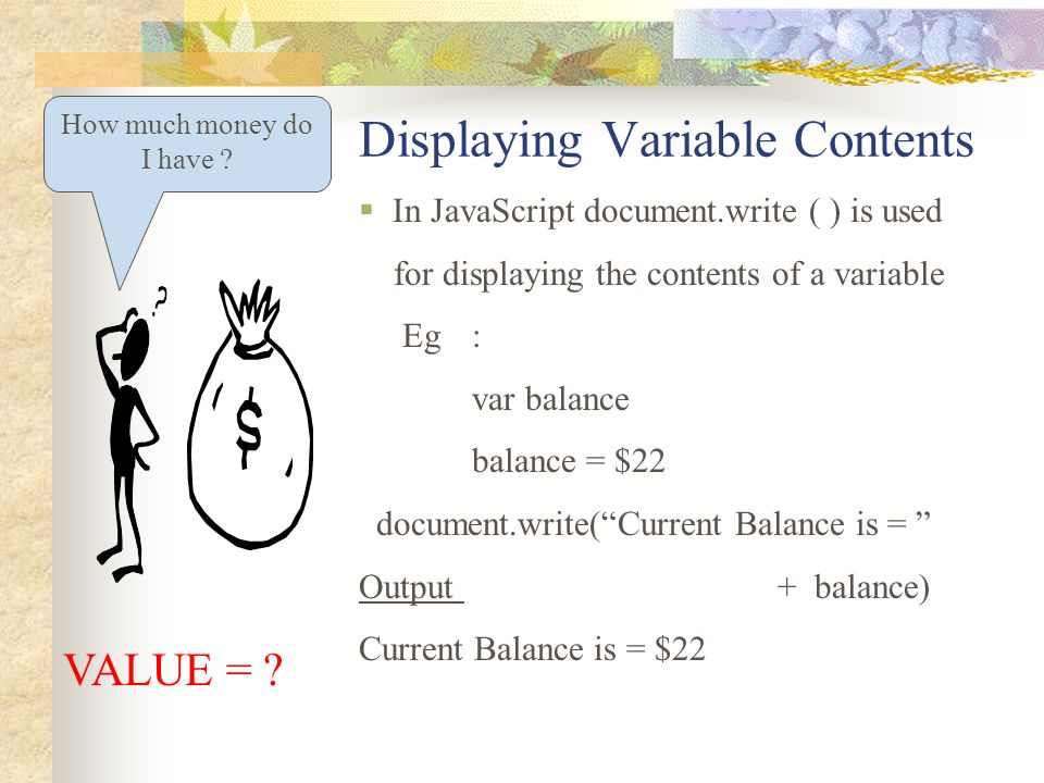 Displaying Variable Contents How much money do I have ? VALUE = ?  In JavaScript document.write ( ) is used for displaying the contents of a variable