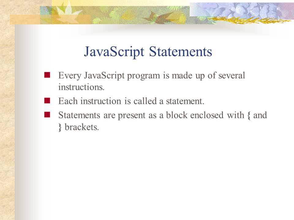 JavaScript Statements Every JavaScript program is made up of several instructions. Each instruction is called a statement. Statements are present as a