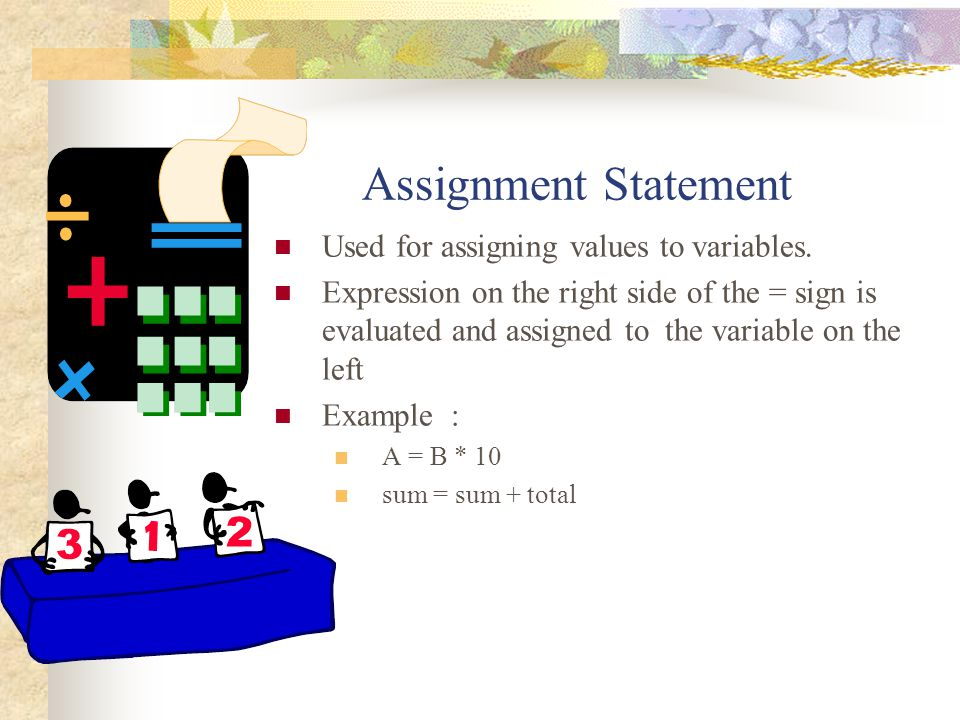 Assignment Statement Used for assigning values to variables. Expression on the right side of the = sign is evaluated and assigned to the variable on t