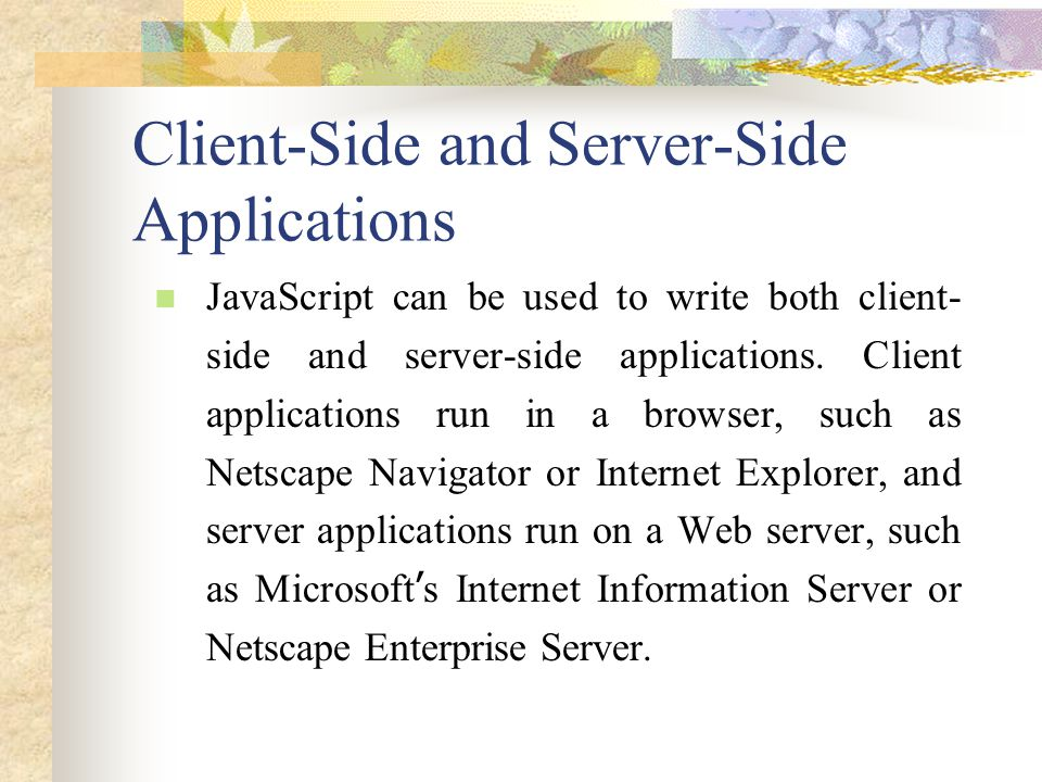 Client-Side and Server-Side Applications JavaScript can be used to write both client- side and server-side applications. Client applications run in a