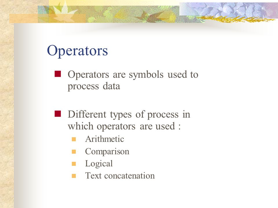 Operators Operators are symbols used to process data Different types of process in which operators are used : Arithmetic Comparison Logical Text conca