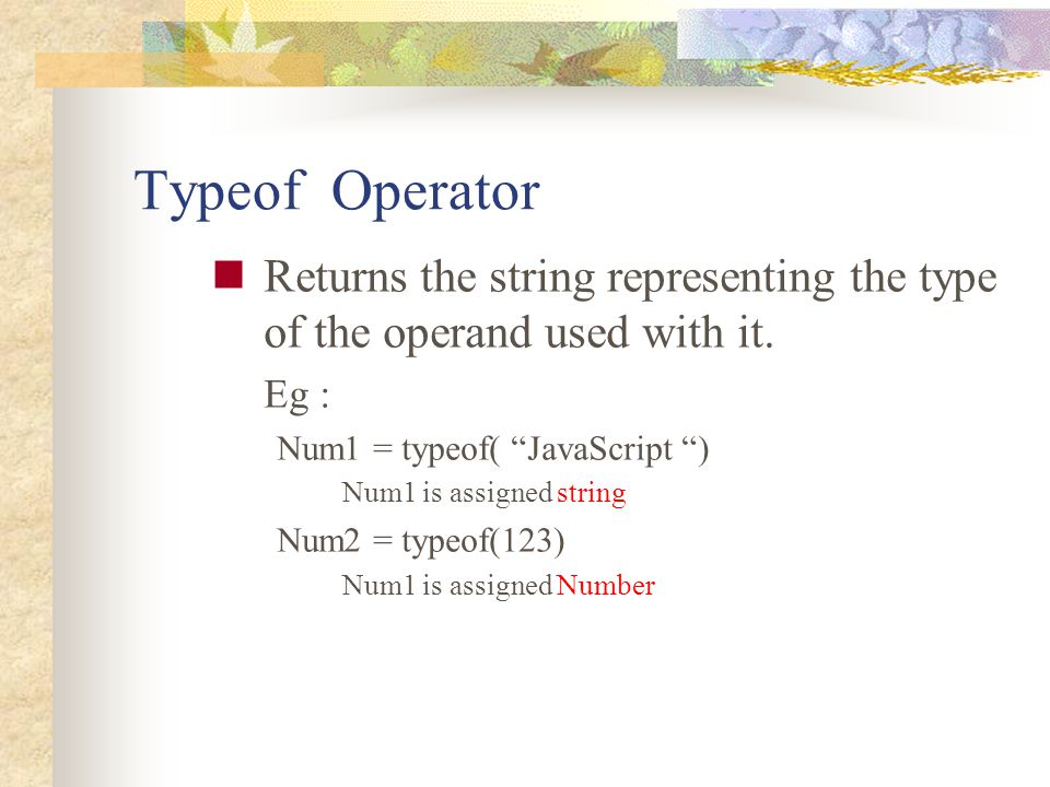 """Typeof Operator Returns the string representing the type of the operand used with it. Eg : Num1 = typeof( """"JavaScript """") Num1 is assigned string Num2"""