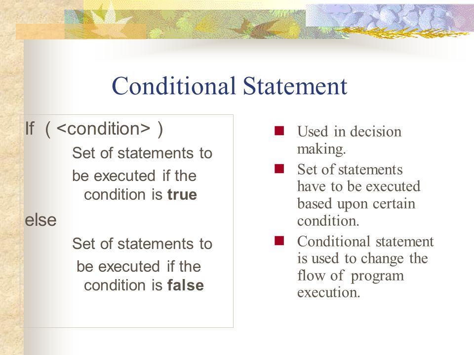 Conditional Statement Used in decision making. Set of statements have to be executed based upon certain condition. Conditional statement is used to ch