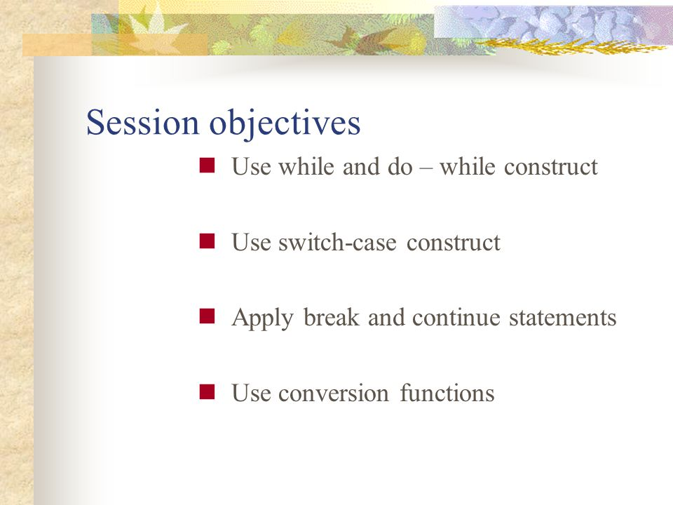 Session objectives Use while and do – while construct Use switch-case construct Apply break and continue statements Use conversion functions