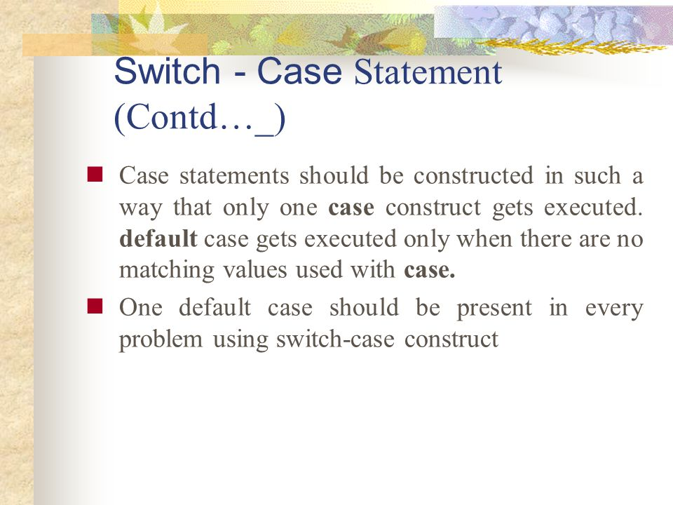 Switch - Case Statement (Contd…_) Case statements should be constructed in such a way that only one case construct gets executed. default case gets ex