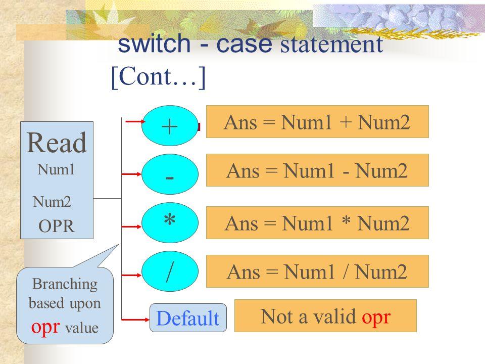 switch - case statement [Cont…]. Read Num1 Num2 OPR + - * / Branching based upon opr value Ans = Num1 + Num2 Ans = Num1 - Num2 Ans = Num1 * Num2 Ans =