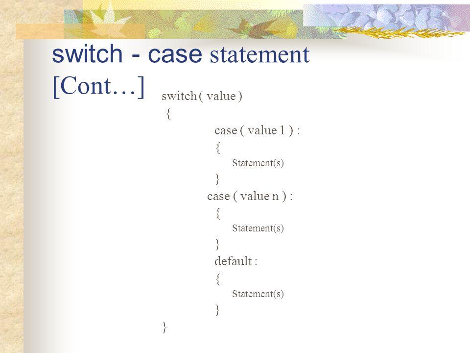 switch - case statement [Cont…] switch ( value ) { case ( value 1 ) : { Statement(s) } case ( value n ) : { Statement(s) } default : { Statement(s) }