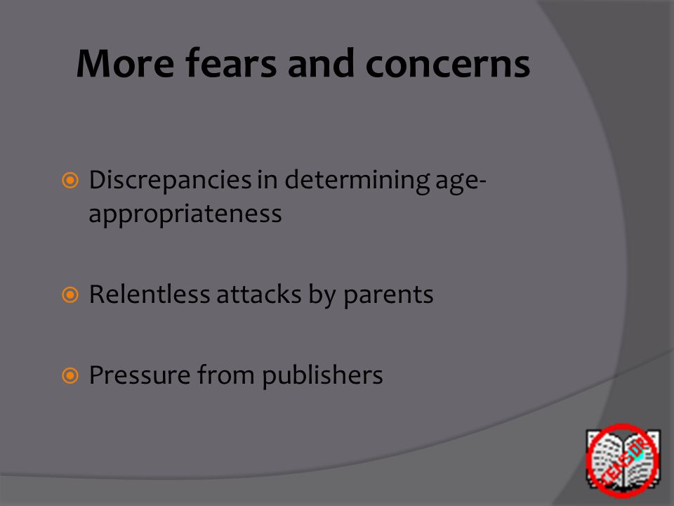 More fears and concerns  Discrepancies in determining age- appropriateness  Relentless attacks by parents  Pressure from publishers