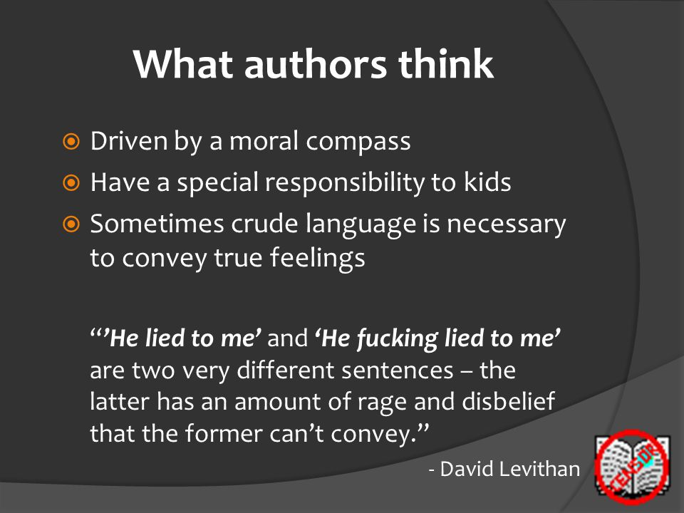 What authors think  Driven by a moral compass  Have a special responsibility to kids  Sometimes crude language is necessary to convey true feelings
