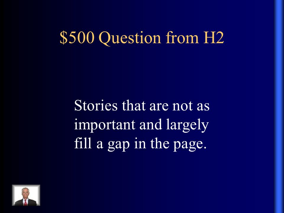 $500 Question from H2 Stories that are not as important and largely fill a gap in the page.