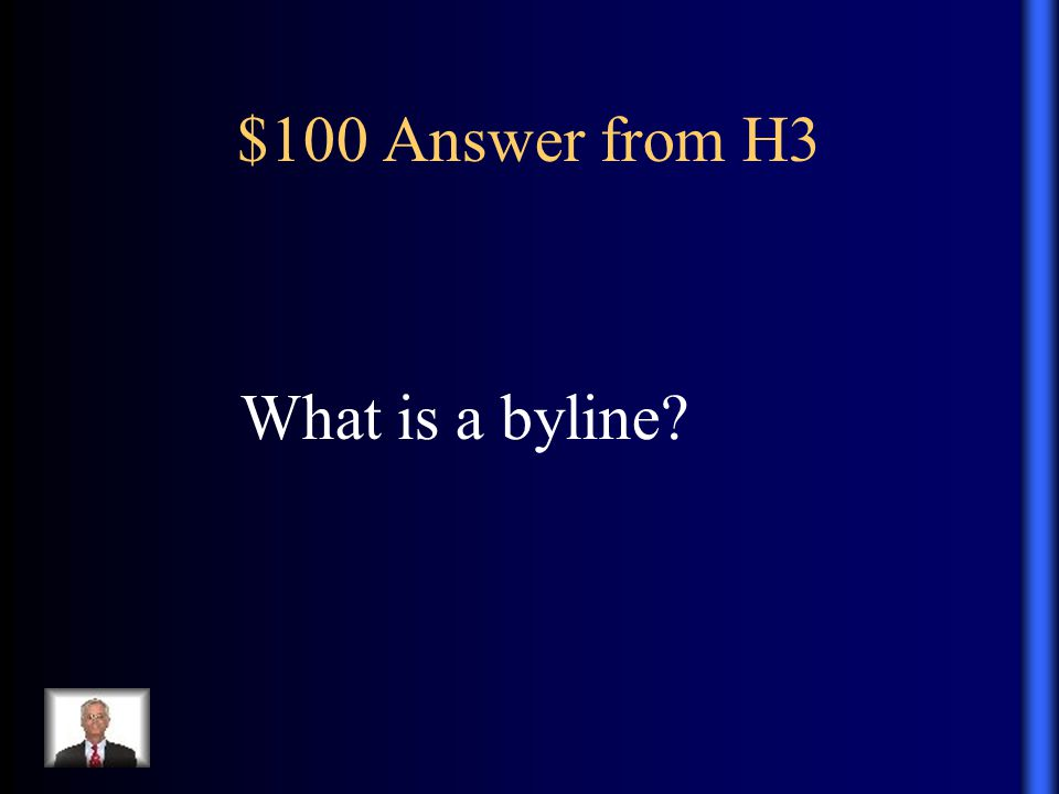 $100 Answer from H3 What is a byline