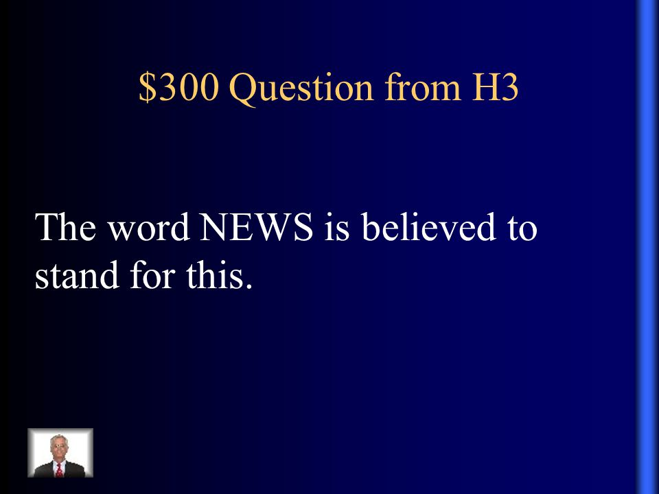 $300 Question from H3 The word NEWS is believed to stand for this.