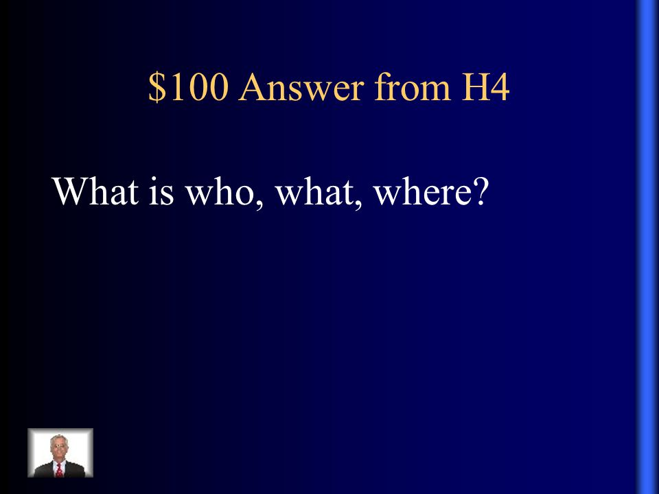 $100 Answer from H4 What is who, what, where
