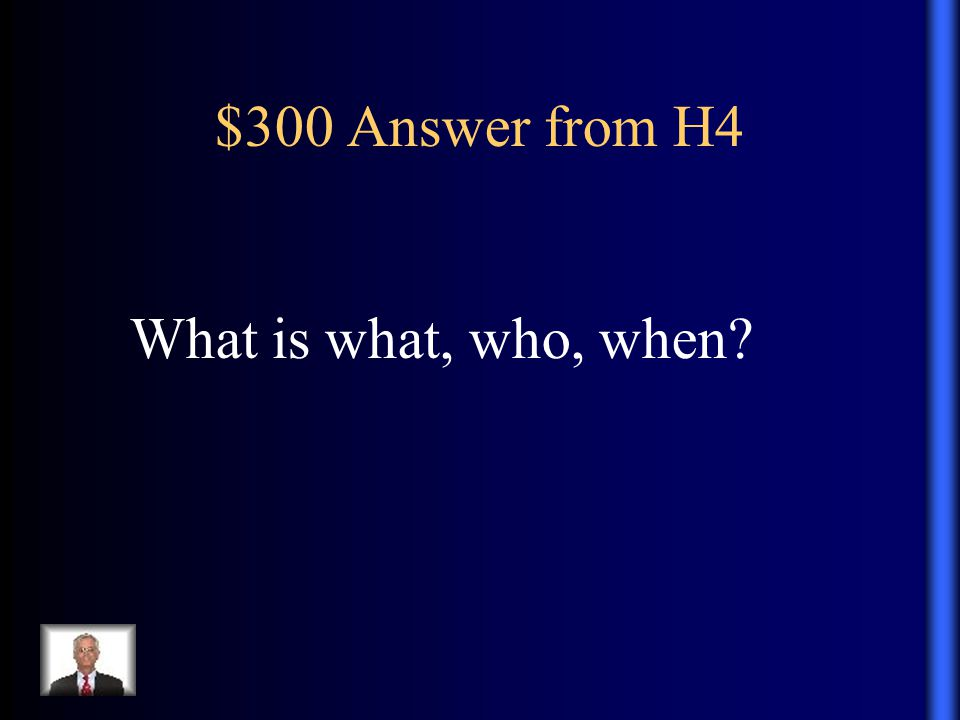 $300 Answer from H4 What is what, who, when