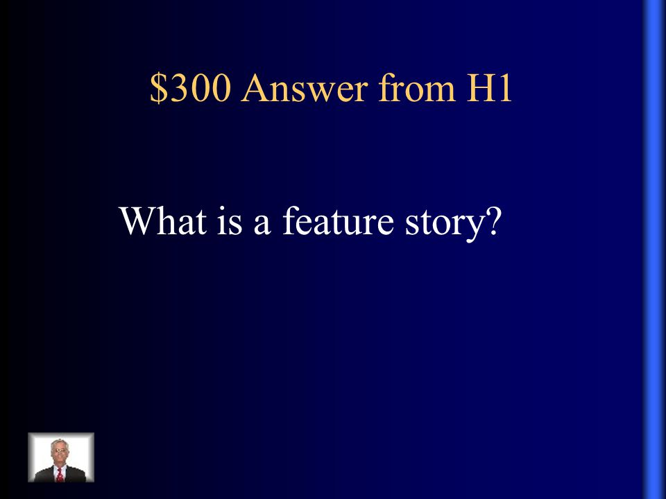 $300 Answer from H1 What is a feature story