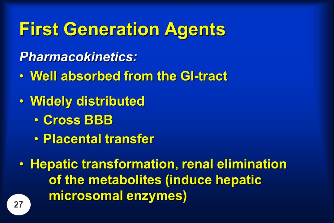 27 First Generation Agents Pharmacokinetics: Well absorbed from the GI-tractWell absorbed from the GI-tract Widely distributedWidely distributed Cross