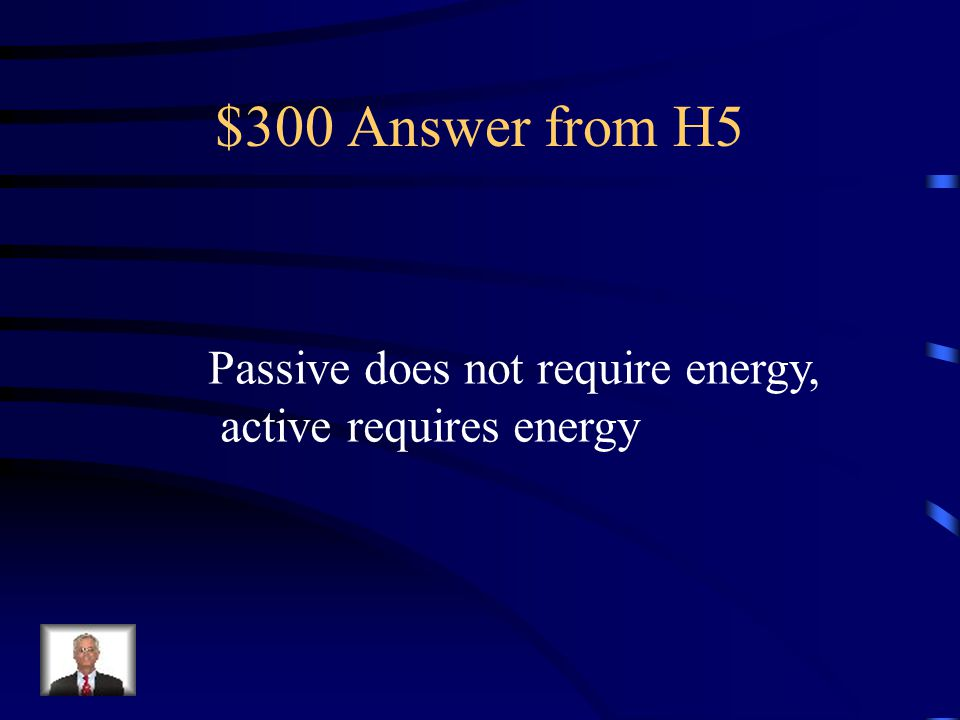 $300 Answer from H5 Passive does not require energy, active requires energy