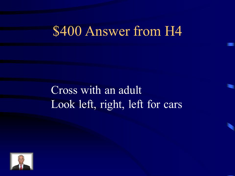 $400 Question from H4 How do you cross a road safely