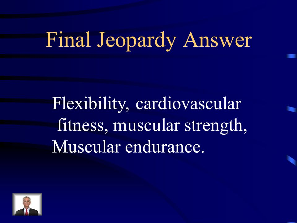 Final Jeopardy What are the components of fitness