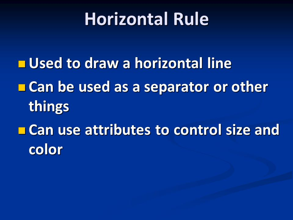Horizontal Rule Used to draw a horizontal line Used to draw a horizontal line Can be used as a separator or other things Can be used as a separator or other things Can use attributes to control size and color Can use attributes to control size and color