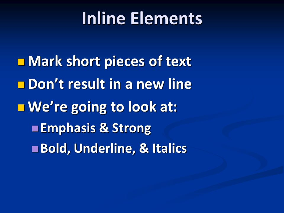 Inline Elements Mark short pieces of text Mark short pieces of text Don't result in a new line Don't result in a new line We're going to look at: We're going to look at: Emphasis & Strong Emphasis & Strong Bold, Underline, & Italics Bold, Underline, & Italics