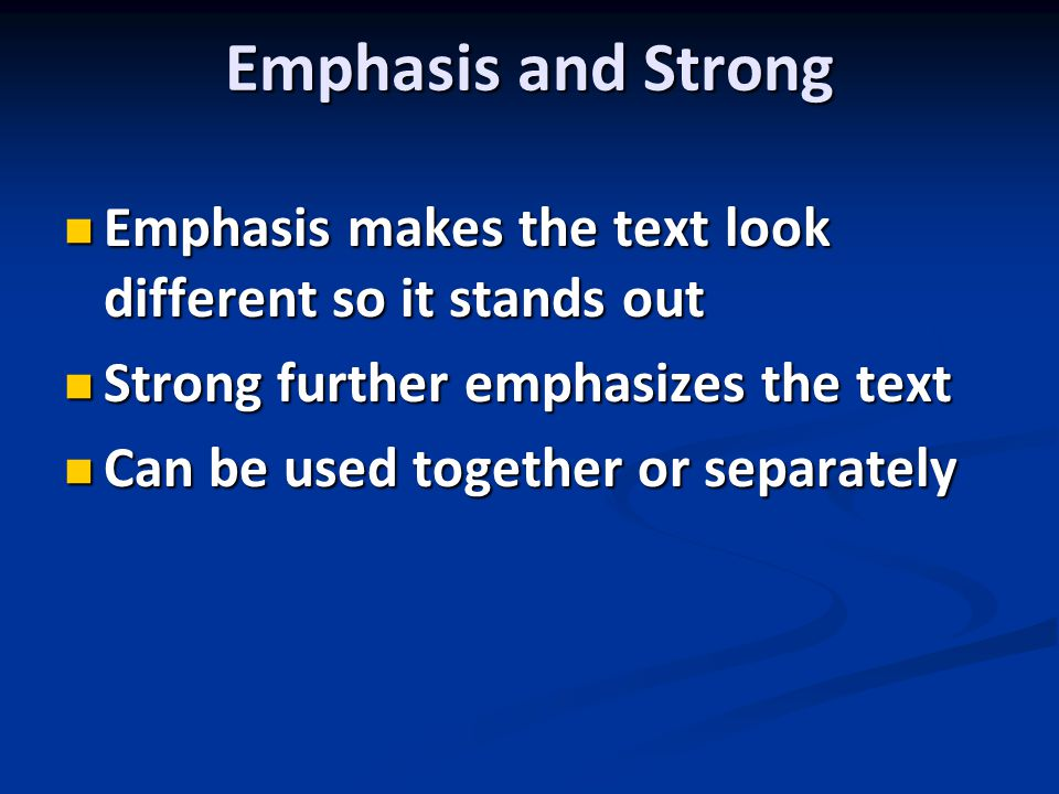 Emphasis and Strong Emphasis makes the text look different so it stands out Emphasis makes the text look different so it stands out Strong further emphasizes the text Strong further emphasizes the text Can be used together or separately Can be used together or separately