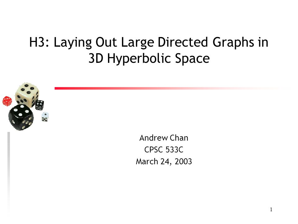 1 H3: Laying Out Large Directed Graphs in 3D Hyperbolic Space Andrew Chan CPSC 533C March 24, 2003